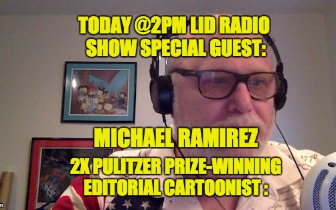 Today @2PM Lid Radio Show: Michael Ramirez, 2x Pulitzer Prize Winning Editorial Cartoonist