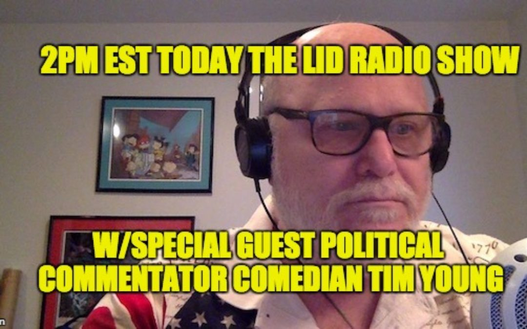 Today's Lid Radio Show @2PM EST W/Guest: Political Comedian Tim Young