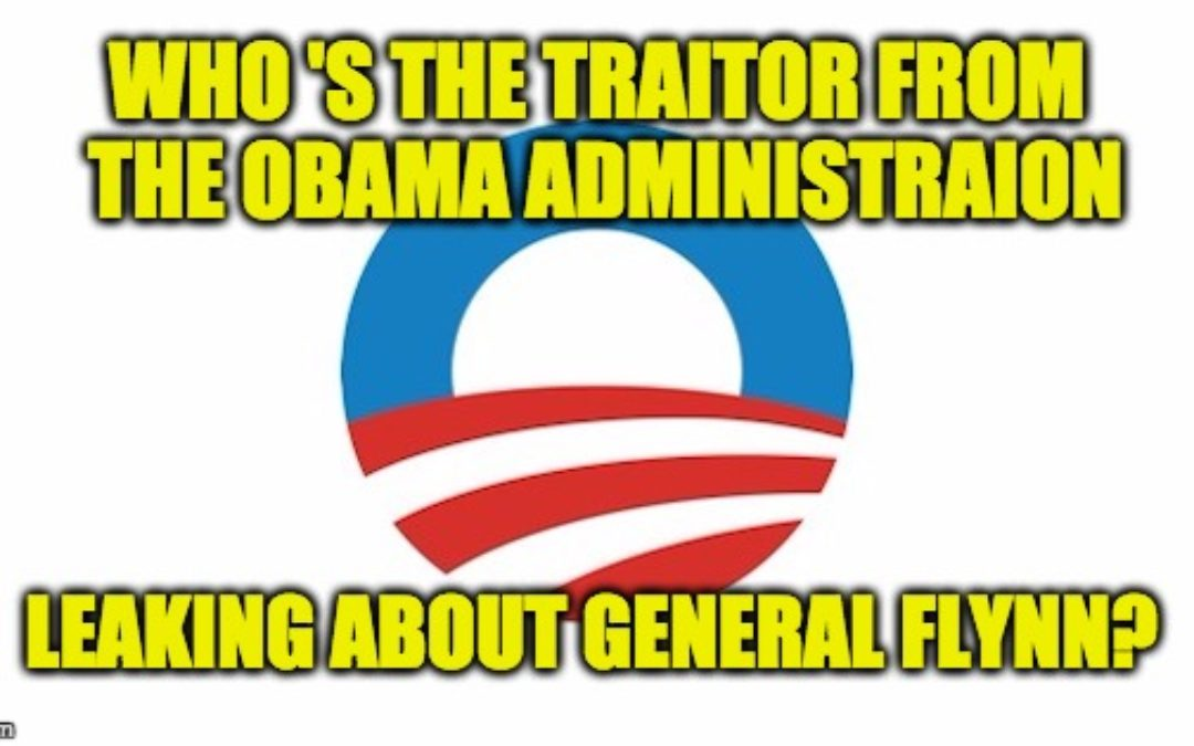 Who's The Traitor From Obama Admin. Leaking About General Flynn?