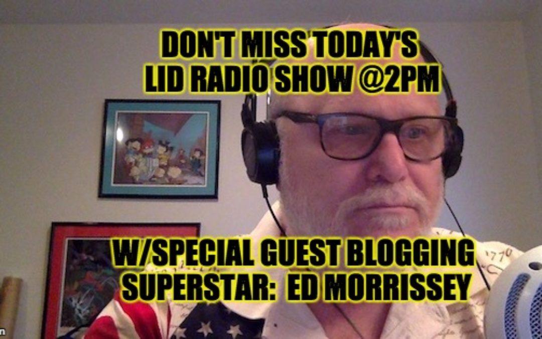 Listen @ 2PM EST The Lid Radio Show w/Guest Ed Morrissey