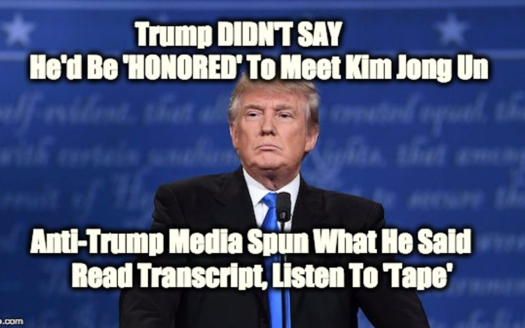 MEDIA BIAS: Trump DIDN'T SAY He Would Be Honored To Meet Kim Jong Un