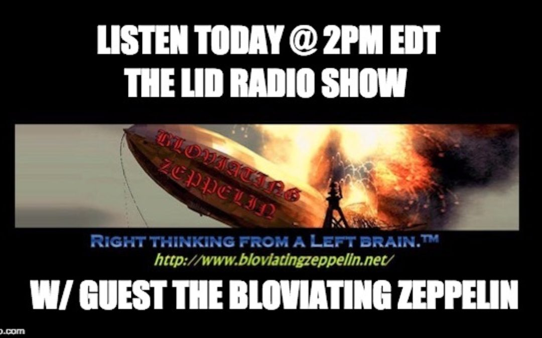 Today @2pm EDT, LISTEN To The Lid Radio Show W/Special Guest The Bloviating Zeppelin