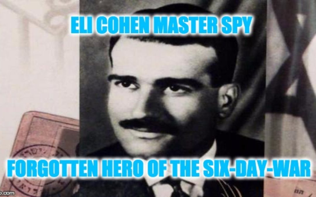 50 Years Since The The Six-Day-War: Eli Cohen, Master Spy-Forgotten Hero