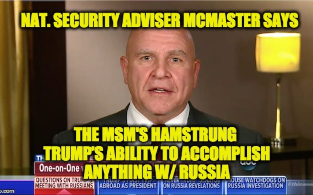 "NSA McMaster says Media has ""Hamstrung"" Trump's Ability to Accomplish Anything W/ Russia"