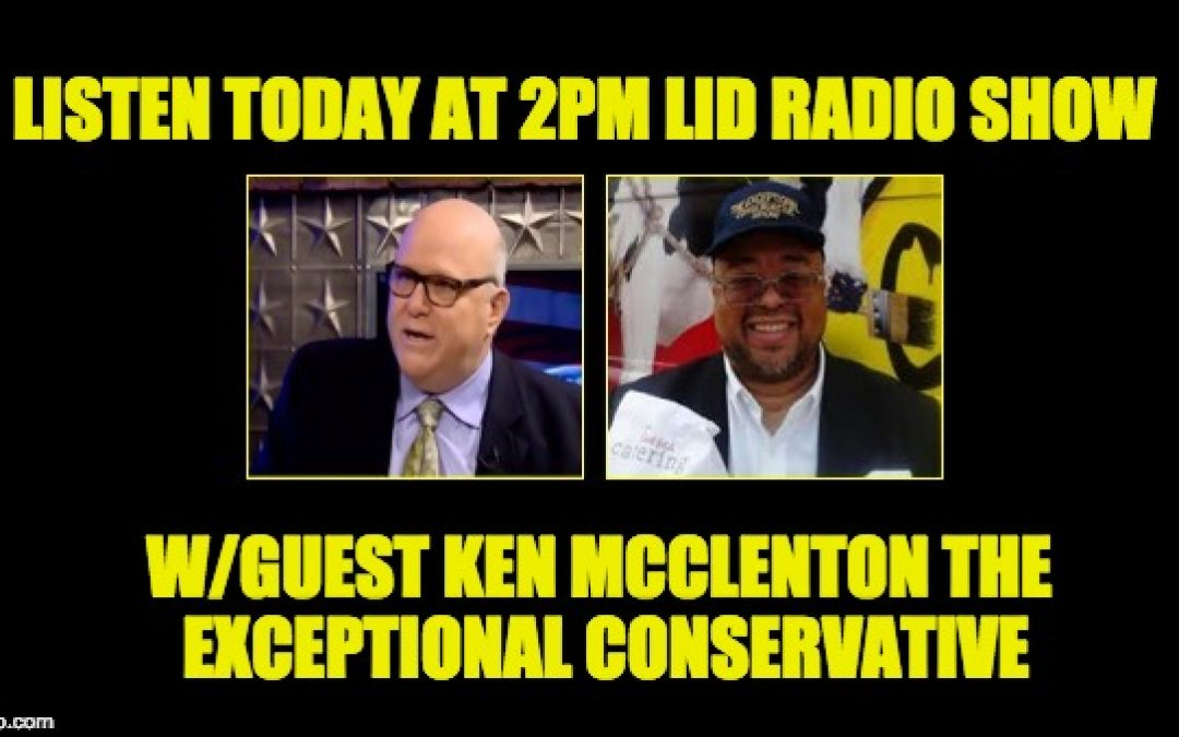 Lid Radio Show Today @2p EDT, W/Guest Ken McClenton the Exceptional Conservative