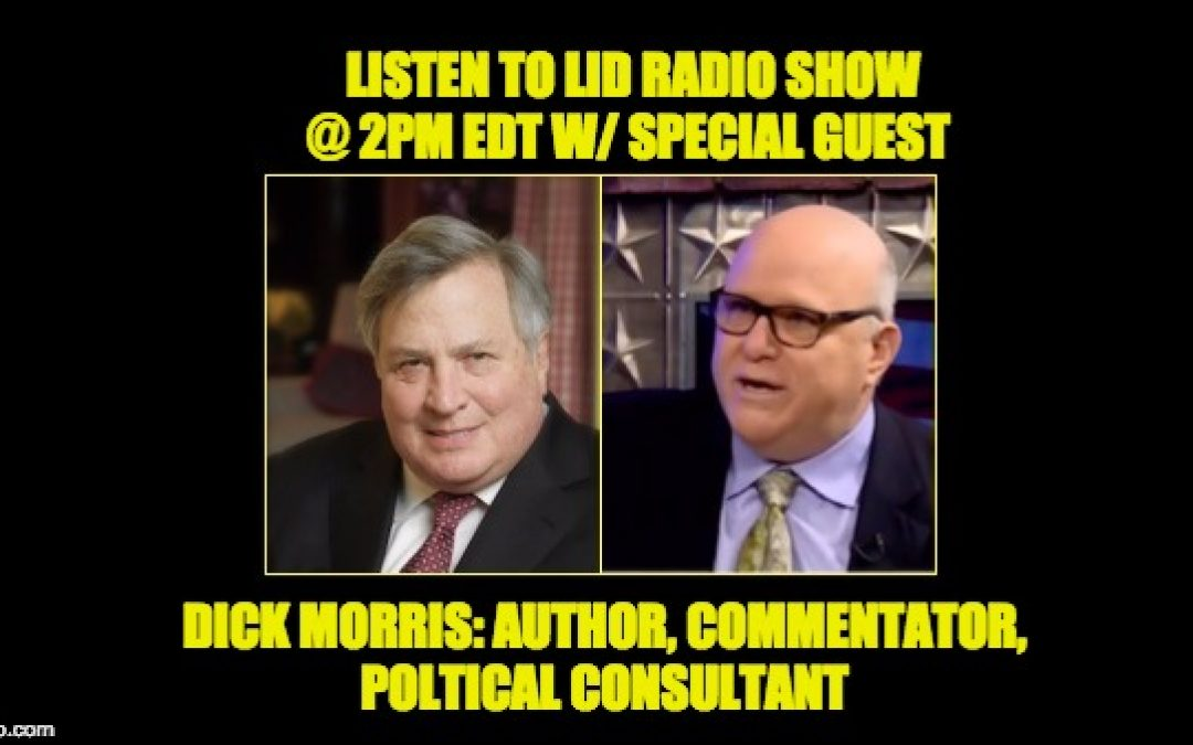 Today's Lid Radio Show W/Special Guest Dick Morris, Political Consultant & NY Times Best Selling Author