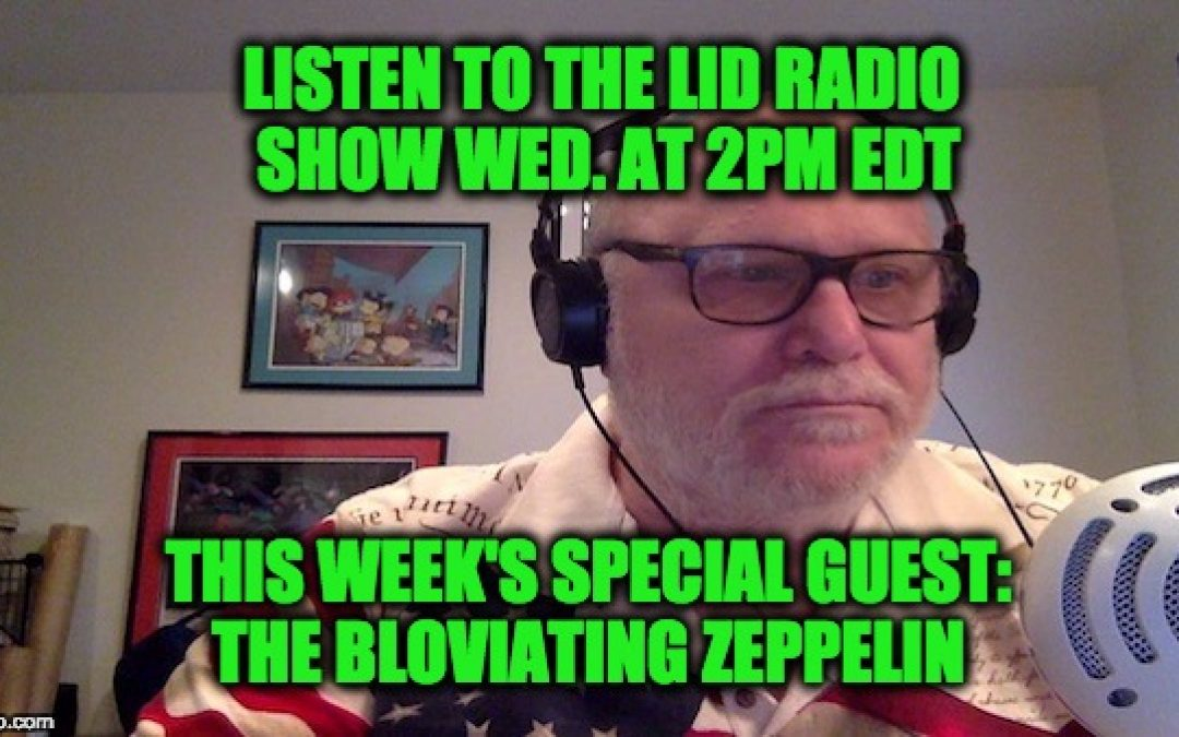 Listen Today @ 2pm EDT Lid Radio Show W/Guest The Bloviating Zeppelin