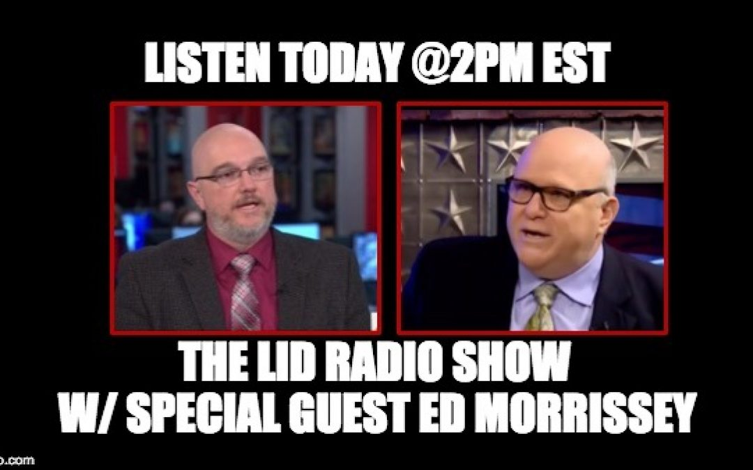 Listen Today @ 2PM EST: The Lid Radio Show W/ Guest Ed Morrissey