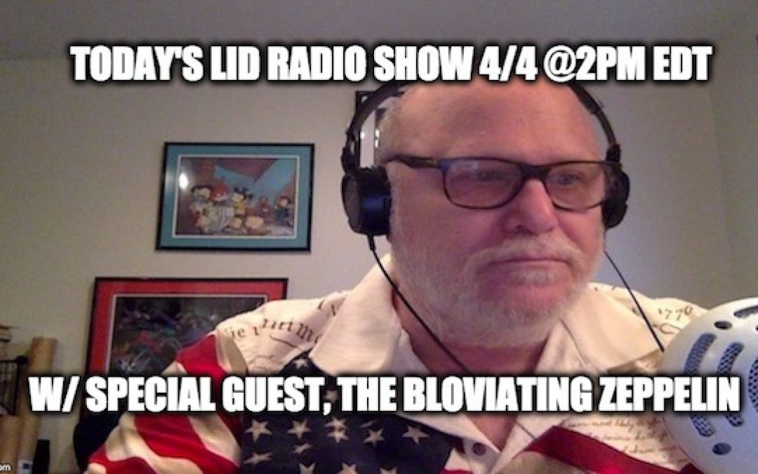 Don't Miss Today's Lid Radio Show W/ Guest The Bloviating Zeppelin