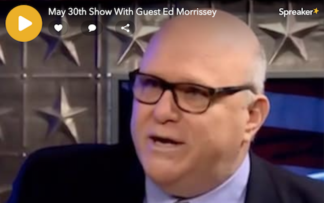 MUST LISTEN! Podcast 5/30 Lid Radio Show With Guest Ed Morrissey