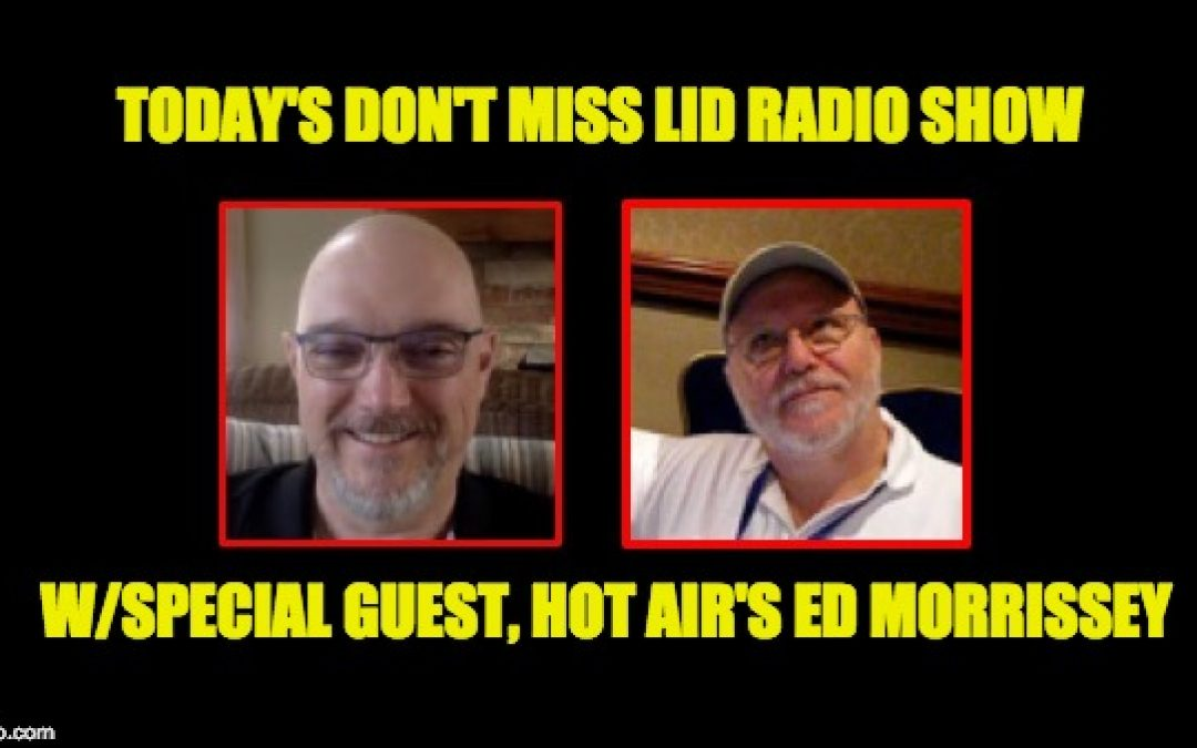Listen To Today's Lid Radio Show Our Guest Hot Air's Ed Morrissey