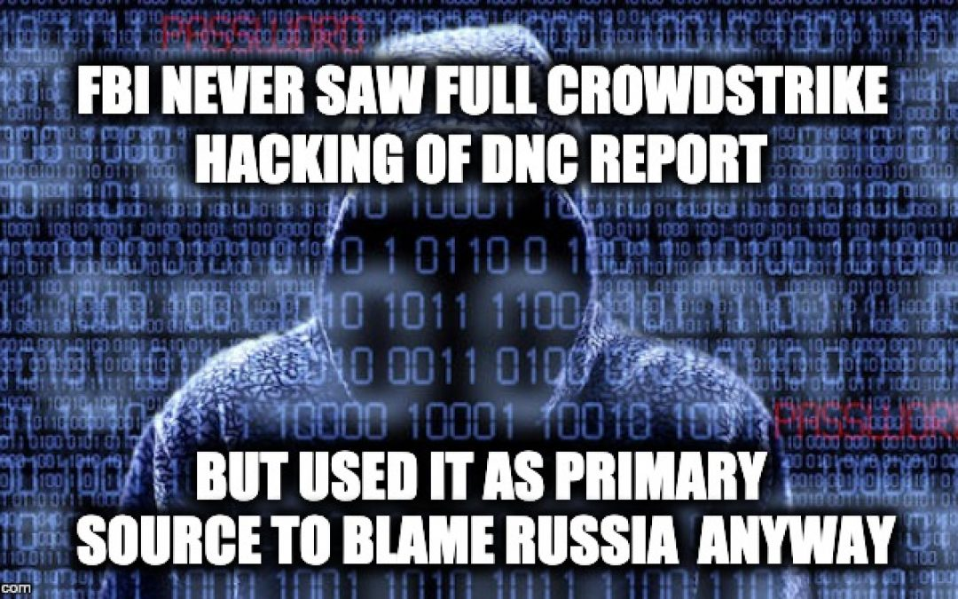 FBI Never Saw CrowdStrike's Entire Hacking of DNC Report: But Used It As Primary Source Anyway