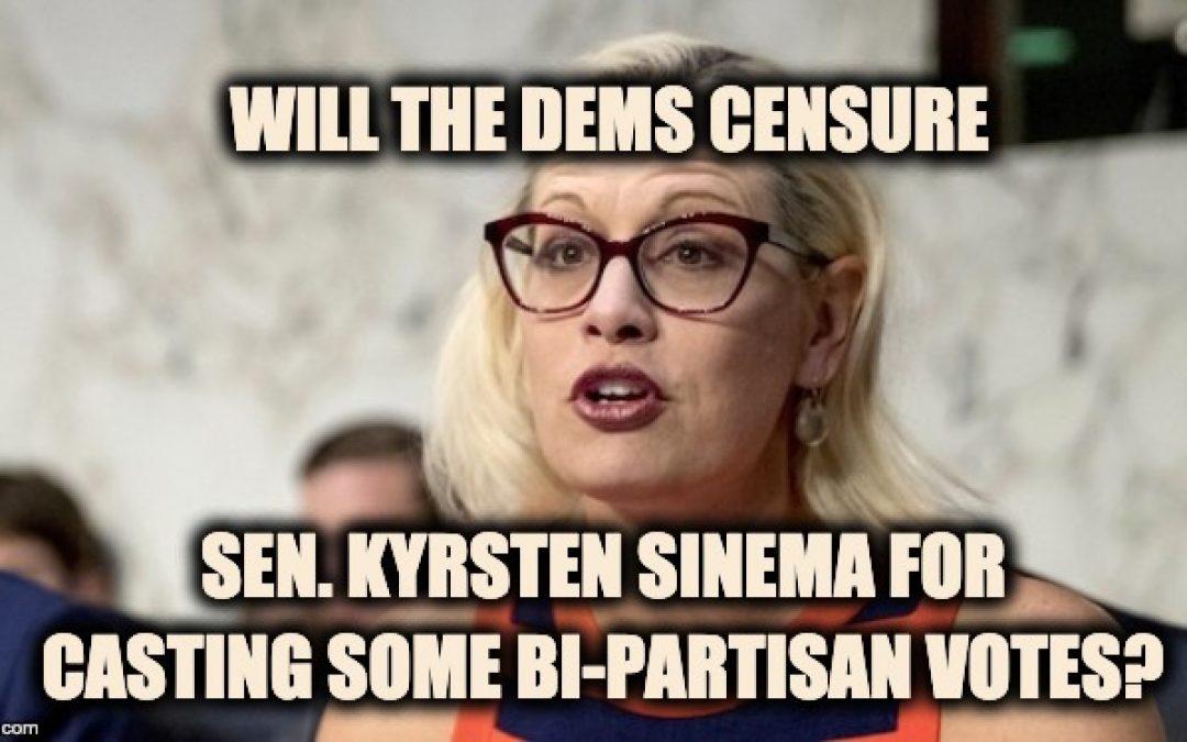 Dem. Bipartisanship? Sen Kyrsten Sinema Faces CENSURE For Casting Bi-Partisan Votes