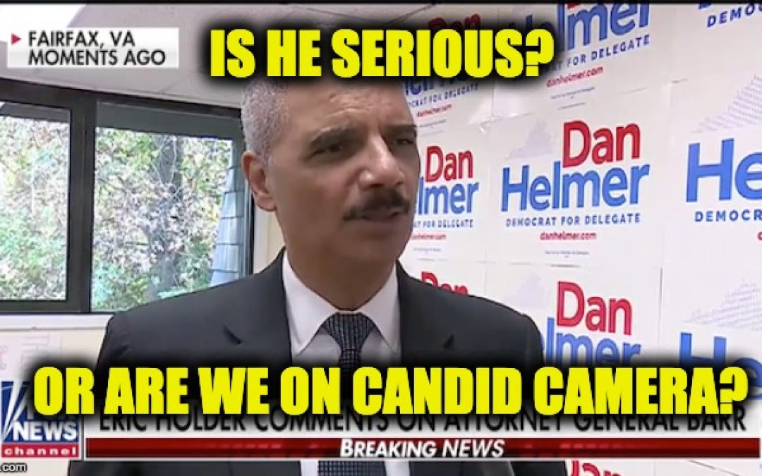 Eric Holder Said WHAT? Am I On Candid Camera?