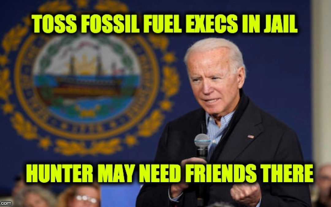 Joe Biden: Throw Fossil Fuel Execs In Jail (Is He Trying To Get Hunter Prison Friends?)