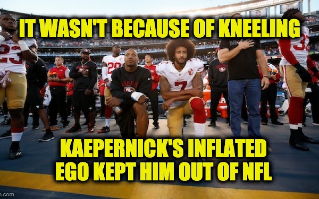 He's Not A Martyr, Colin Kaepernick's Inflated Ego Kept Him Out Of NFL